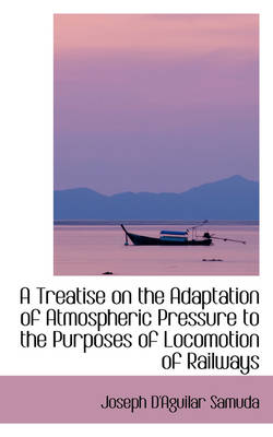 A Treatise on the Adaptation of Atmospheric Pressure to the Purposes of Locomotion of Railways