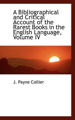 A Bibliographical and Critical Account of the Rarest Books in the English Language, Volume IV