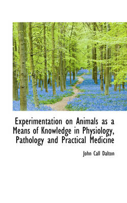 Experimentation on Animals as a Means of Knowledge in Physiology, Pathology and Practical Medicine