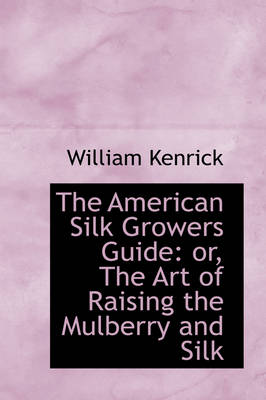 The American Silk Growers Guide: Or, the Art of Raising the Mulberry and Silk