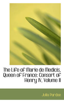 The Life of Marie de Medicis, Queen of France: Consort of Henry IV, Volume II