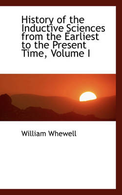 History of the Inductive Sciences from the Earliest to the Present Time, Volume I