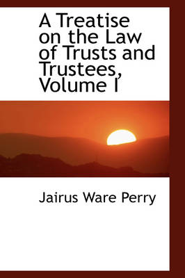 A Treatise on the Law of Trusts and Trustees, Volume I