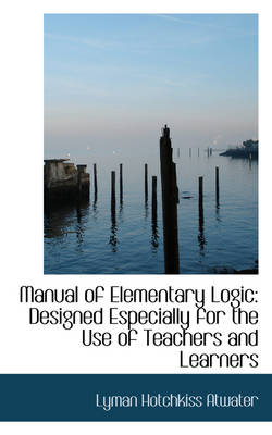 Manual of Elementary Logic: Designed Especially for the Use of Teachers and Learners