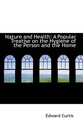Nature and Health: A Popular Treatise on the Hygiene of the Person and the Home