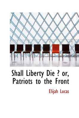 Shall Liberty Die ? Or, Patriots to the Front