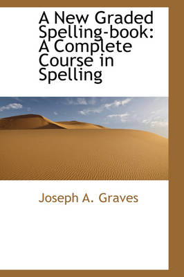 A New Graded Spelling-Book: A Complete Course in Spelling
