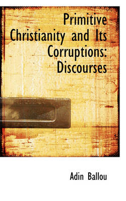 Primitive Christianity and Its Corruptions: Discourses