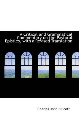 A Critical and Grammatical Commentary on the Pastoral Epistles, with a Revised Translation