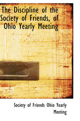 The Discipline of the Society of Friends, of Ohio Yearly Meeting