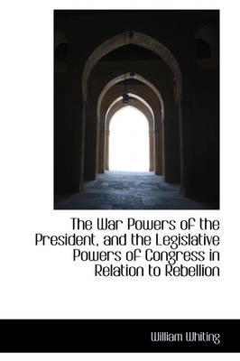 The War Powers of the President, and the Legislative Powers of Congress in Relation to Rebellion