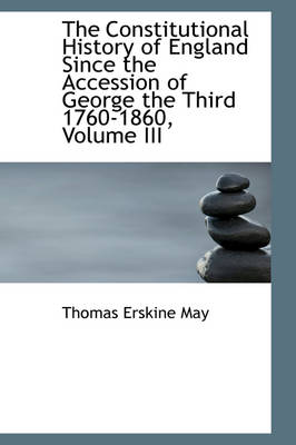 The Constitutional History of England Since the Accession of George the Third 1760-1860, Volume III