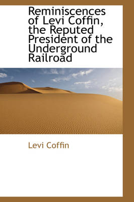 Reminiscences of Levi Coffin, the Reputed President of the Underground Railroad