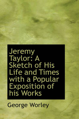 Jeremy Taylor: A Sketch of His Life and Times with a Popular Exposition of His Works