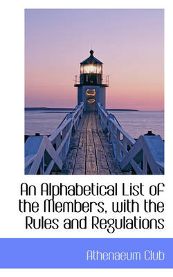 An Alphabetical List of the Members, with the Rules and Regulations