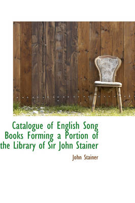 Catalogue of English Song Books Forming a Portion of the Library of Sir John Stainer