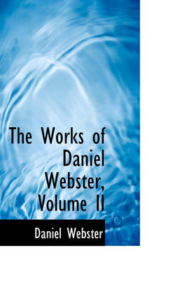 The Works of Daniel Webster, Volume II