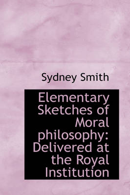 Elementary Sketches of Moral Philosophy: Delivered at the Royal Institution