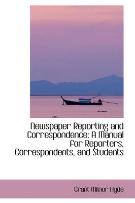 Newspaper Reporting and Correspondence: A Manual for Reporters, Correspondents, and Students