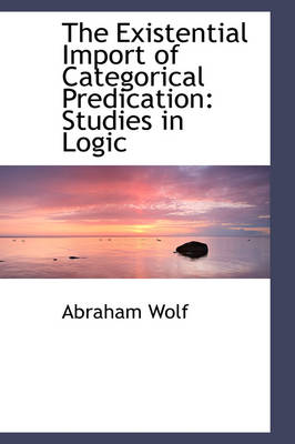 The Existential Import of Categorical Predication: Studies in Logic