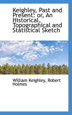 Keighley, Past and Present: An Historical, Topographical and Statistical Sketch