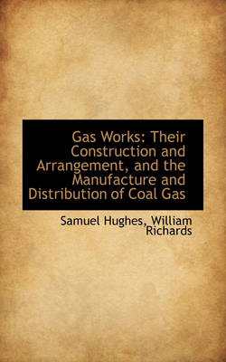 Gas Works: Their Construction and Arrangement, and the Manufacture and Distribution of Coal Gas