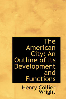 The American City: An Outline of Its Development and Functions