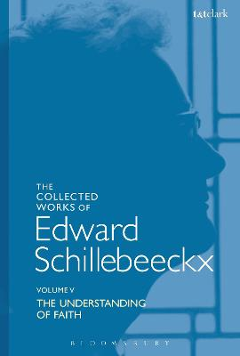 The Collected Works of Edward Schillebeeckx Volume 5: The Understanding of Faith. Interpretation and Criticism