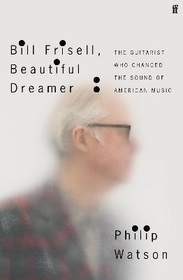 Bill Frisell, Beautiful Dreamer: How One Man Changed the Sound of Modern Music