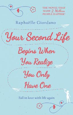 Your Second Life Begins When You Realize You Only Have One: The novel that has made over 2 million readers happier