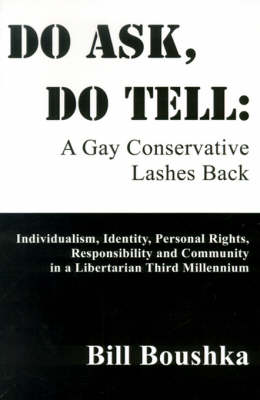 Do Ask, Do Tell: A Gay Conservative Lashes Back: Individualism, Identity, Personal Rights, Responsibility and Community in a Libertarian Third Millennium
