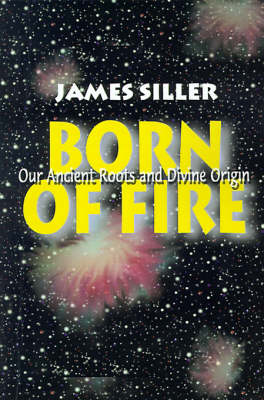 Born of Fire: Our Ancient Roots and Divine Origin
