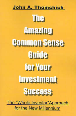 """The Amazing Common Sense Guide for Your Investment Success: The """"Whole Investor"""" Approach for the New Millennium"""