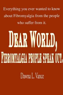 Dear World, Fibromyalgia People Speak Out.: Everything You Ever Wanted to Know about Fibromyalgia from the People Who Suffer from It.