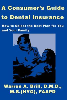 A Consumer's Guide to Dental Insurance: How to Select the Best Plan for You and Your Family
