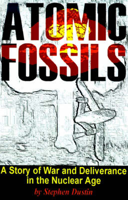 Atomic Fossils: A Story of War and Deliverance in the Nuclear Age