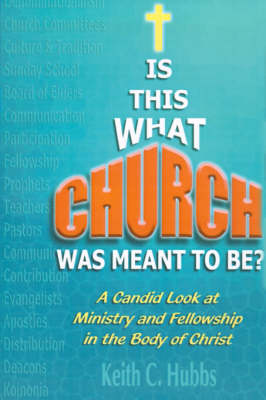 """Is That What """"Church"""" Was Meant to Be?: A Candid Look at Ministry and Fellowship in the Body of Christ"""