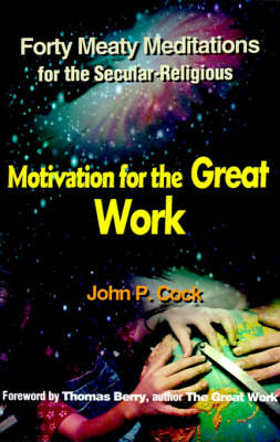 Motivation for the Great Work: Forty Meaty Meditations for the Secular-Religious