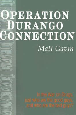 Operation Durango Connection: In the War on Drugs, Just Who Are the Good Guys, and Who Are the Bad Guys?