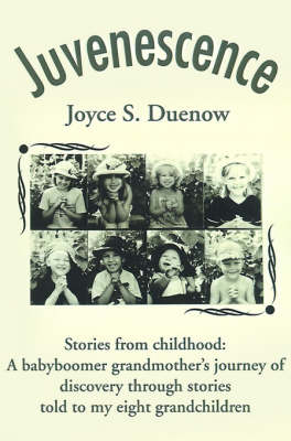 Juvenescense: Stories from Childhood: A Babyboomer Grandmother's Journey of Discovery Through Stories Told to My Eight Grandchildren