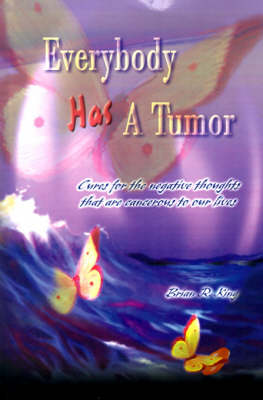 Everybody Has a Tumor: Cures for the Negative Thoughts That are Cancerous to Our Lives