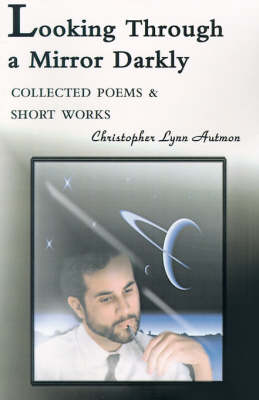 Looking Through a Mirror Darkly: Collected Poems & Short Works