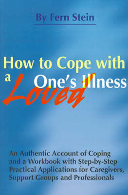 How to Cope with a Loved One's Illness: An Authentic Account of Coping and a Workbook with Step-by-step Practical Applications for Caregivers, Support