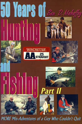 50 Years of Hunting and Fishing: MORE Mis-Adventures of a Guy Who Couldn't Quit