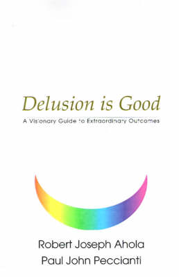 Delusion is Good: A Visionary Guide to Extraordinary Outcomes