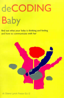 Decoding Baby: Find Out What Your Baby is Thinking and Feeling and How to Communicate with Her