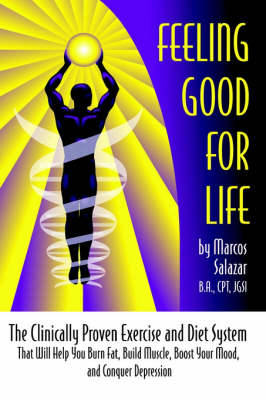 Feeling Good for Life: The Clinically Proven Exercise and Diet System That Will Help You Burn Fat, Build Muscle, Boost Your Mood, and Conquer Depressio