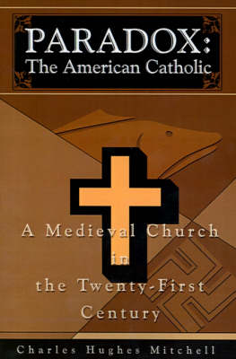 Paradox: The American Catholic: A Medieval Church in the Twenty-First Century
