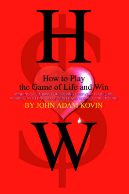 How to Play the Game of Life and Win: -Winning Solutions for Solving Everyday Problems. a Guide to Letting Go of Our Fears and Misconceptions-