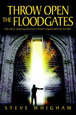 Throw Open the Floodgates: One Man's Surprising Discovery of God's Original Intent for the Tithe